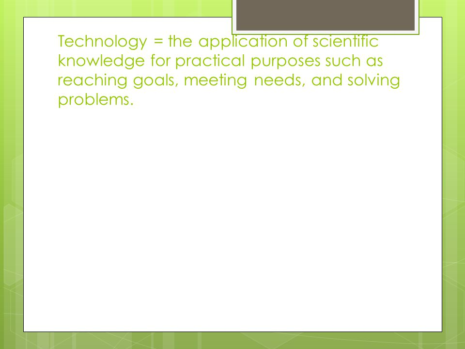 Technology = the application of scientific knowledge for practical purposes such as reaching goals, meeting needs, and solving problems.