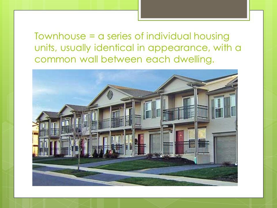 Townhouse = a series of individual housing units, usually identical in appearance, with a common wall between each dwelling.