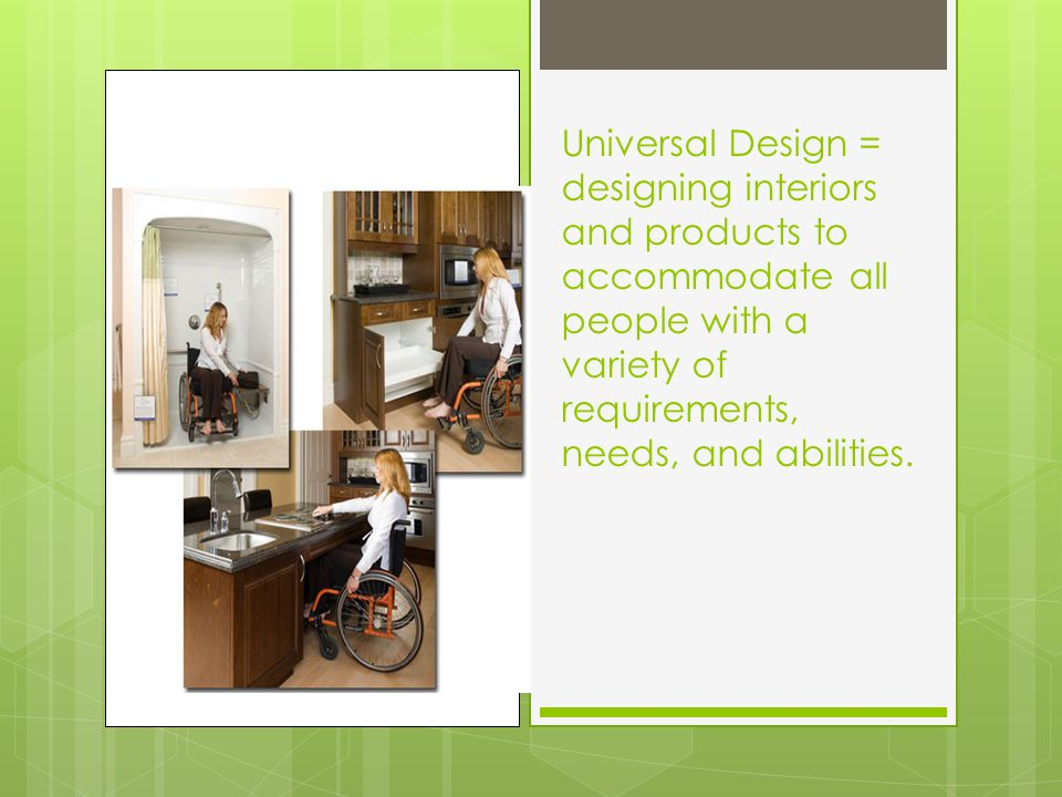 Universal Design = designing interiors and products to accommodate all people with a variety of requirements, needs, and abilities.