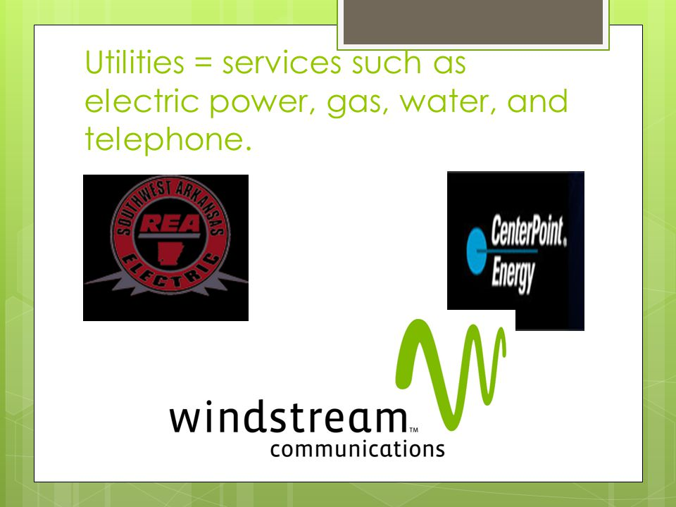 Utilities = services such as electric power, gas, water, and telephone.