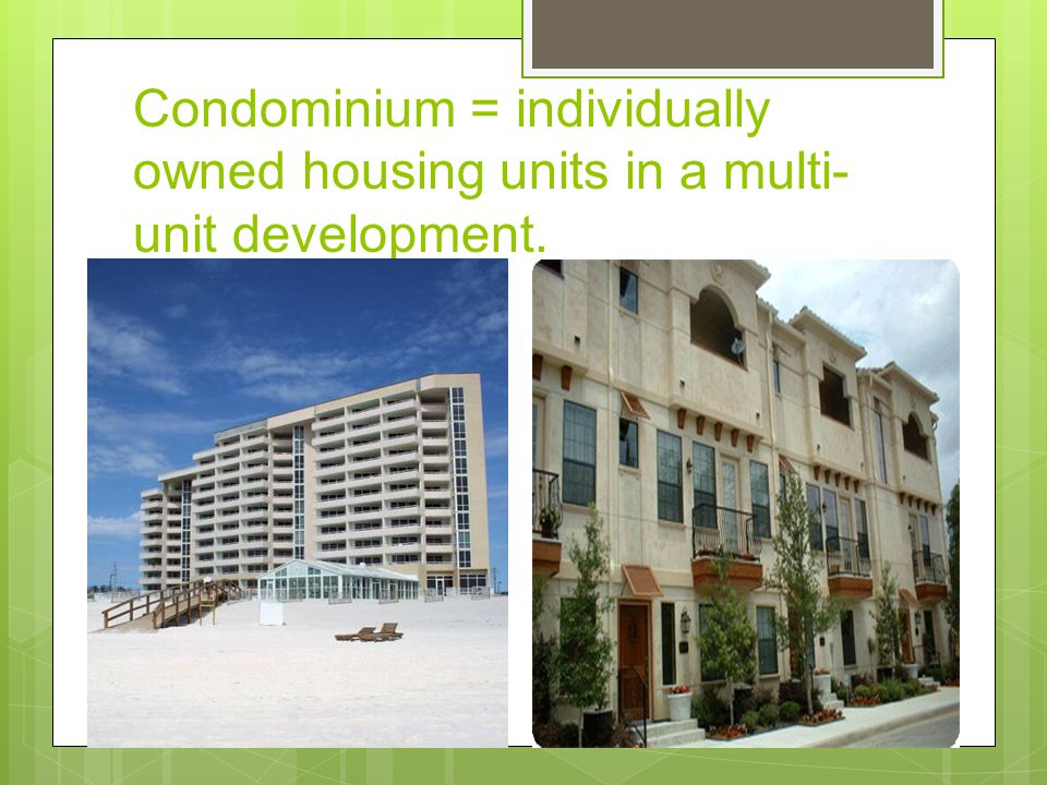 Condominium = individually owned housing units in a multi-unit development.