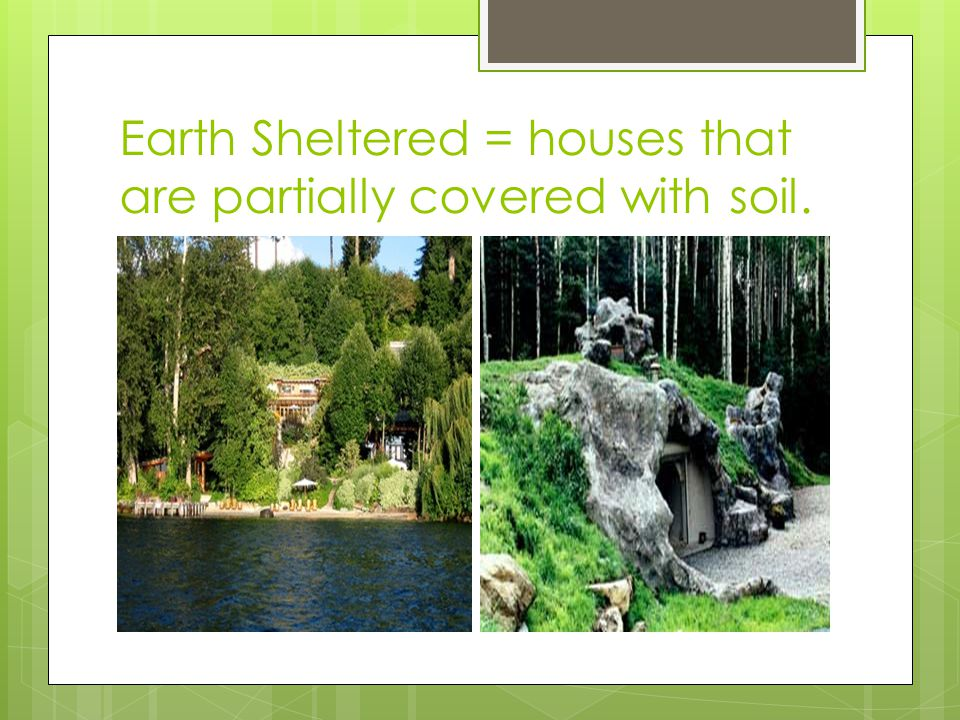 Earth Sheltered = houses that are partially covered with soil.