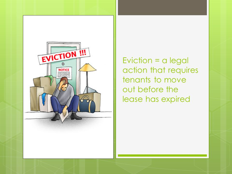 Eviction = a legal action that requires tenants to move out before the lease has expired
