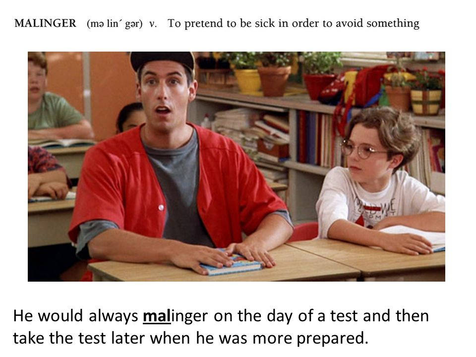 He would always malinger on the day of a test and then take the test later when he was more prepared.