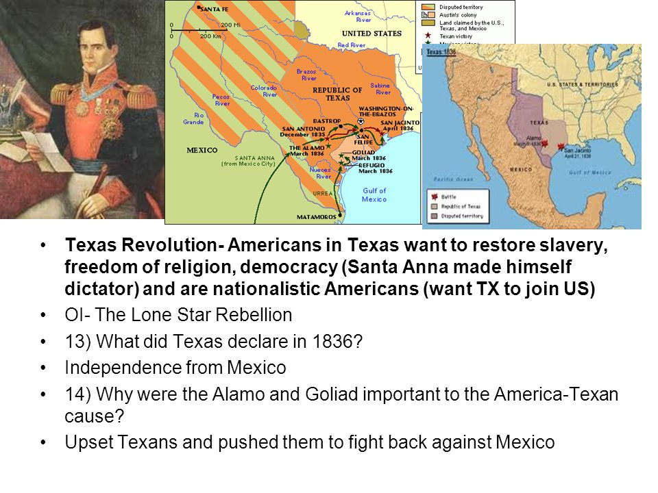 Texas Revolution- Americans in Texas want to restore slavery, freedom of religion, democracy (Santa Anna made himself dictator) and are nationalistic Americans (want TX to join US)
