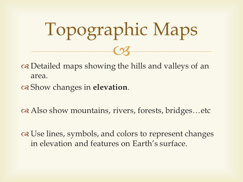 Topographic Maps Detailed maps showing the hills and valleys of an area. Show changes in elevation.