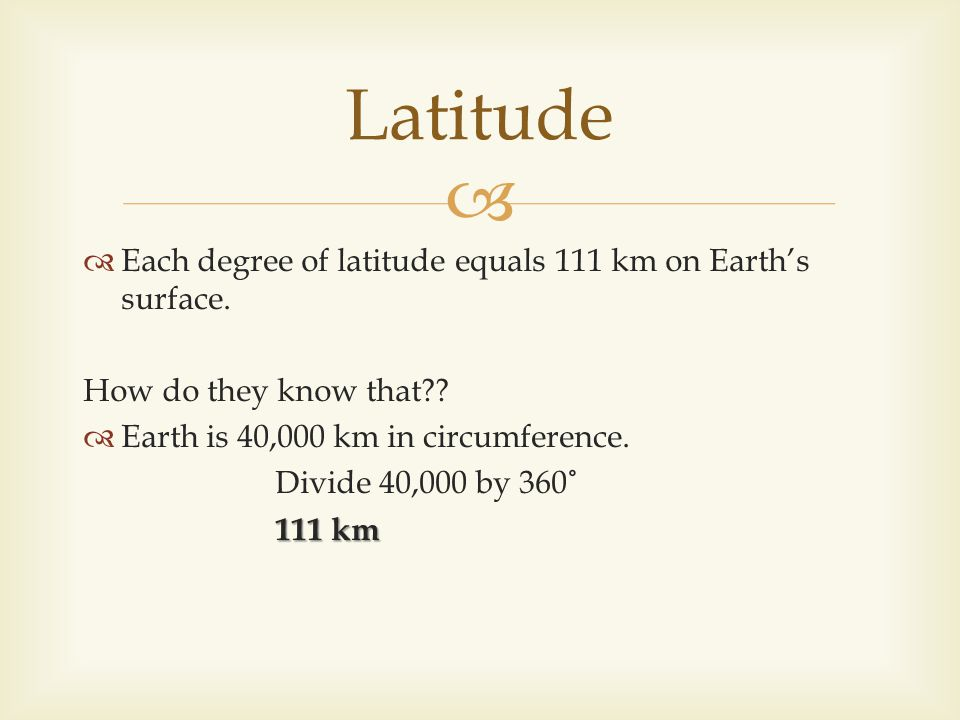 Latitude Each degree of latitude equals 111 km on Earth's surface.