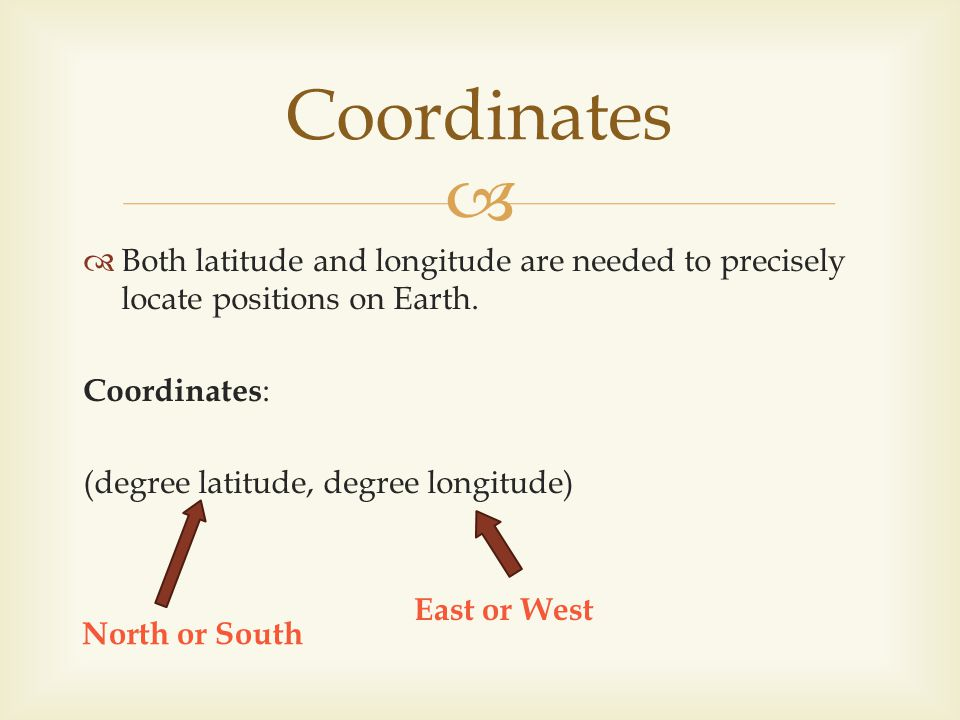 Coordinates Both latitude and longitude are needed to precisely locate positions on Earth. Coordinates:
