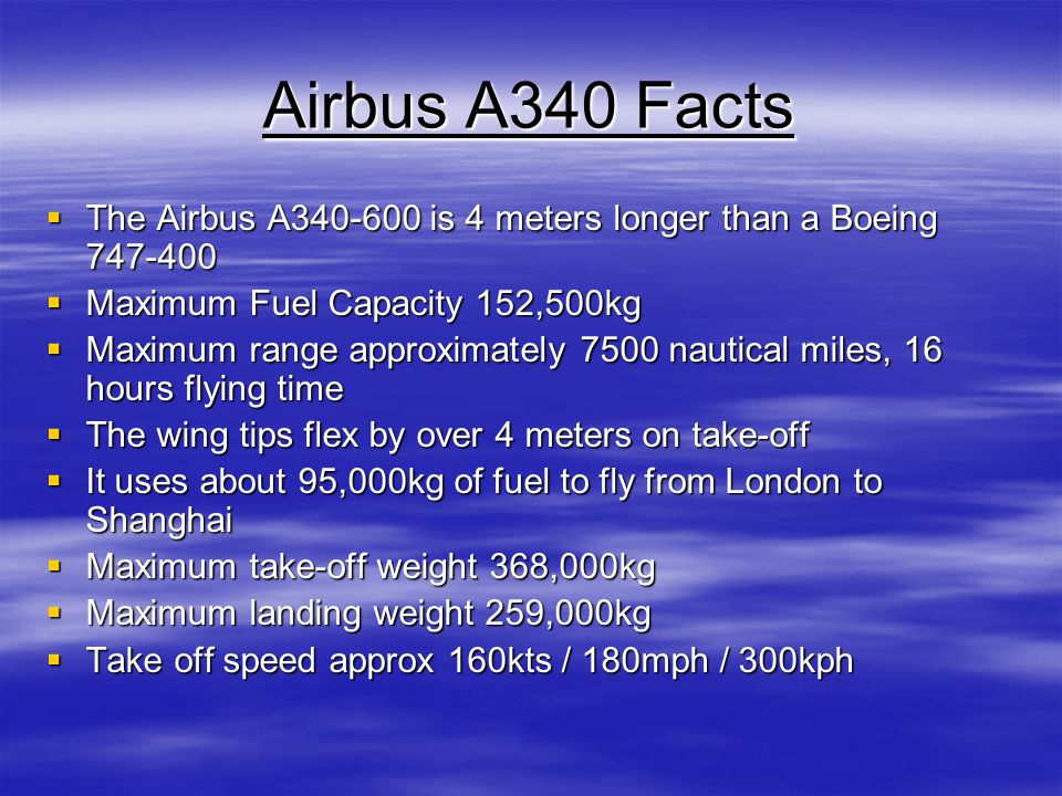 Airbus A340 Facts The Airbus A340-600 is 4 meters longer than a Boeing 747-400. Maximum Fuel Capacity 152,500kg.