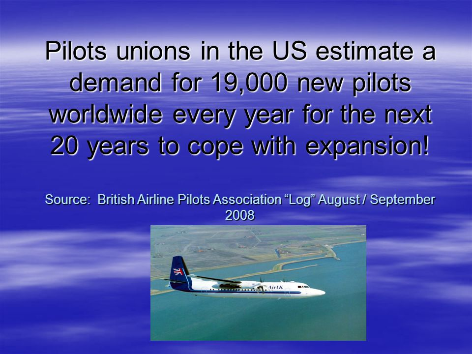 Pilots unions in the US estimate a demand for 19,000 new pilots worldwide every year for the next 20 years to cope with expansion.