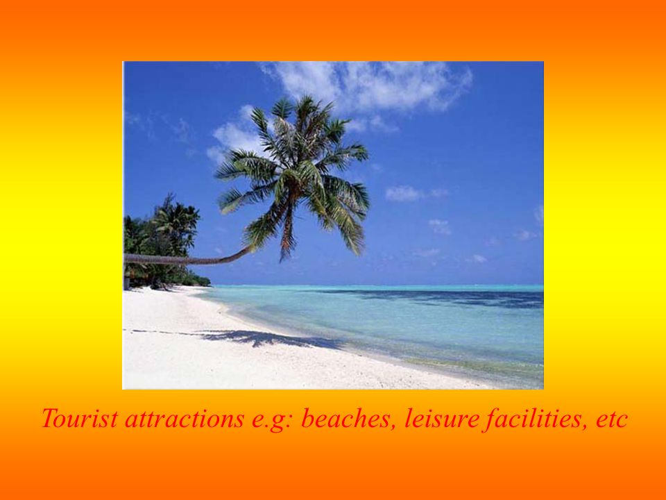 Tourist attractions e.g: beaches, leisure facilities, etc