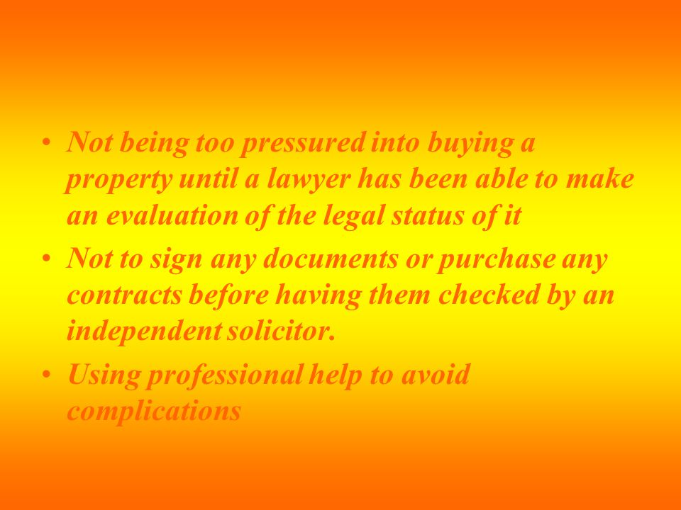 Not being too pressured into buying a property until a lawyer has been able to make an evaluation of the legal status of it