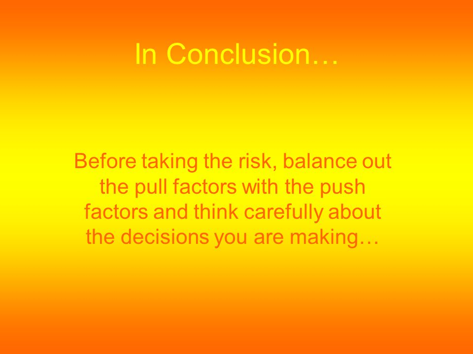 In Conclusion… Before taking the risk, balance out the pull factors with the push factors and think carefully about the decisions you are making…