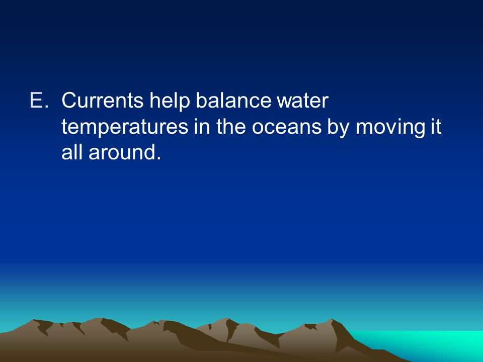 Currents help balance water temperatures in the oceans by moving it all around.