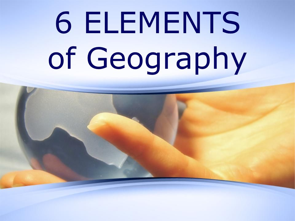 6 ELEMENTS of Geography