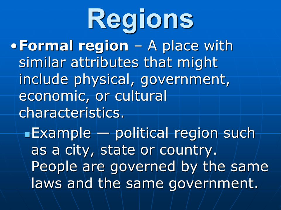 Regions Formal region – A place with similar attributes that might include physical, government, economic, or cultural characteristics.