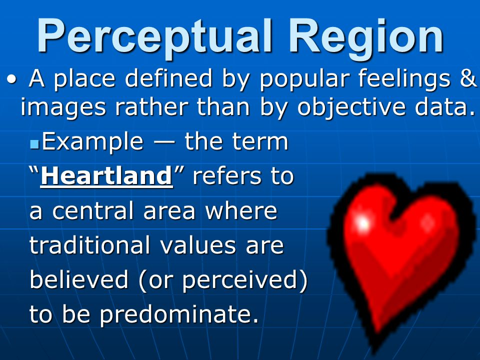 Perceptual Region A place defined by popular feelings & images rather than by objective data. Example — the term.