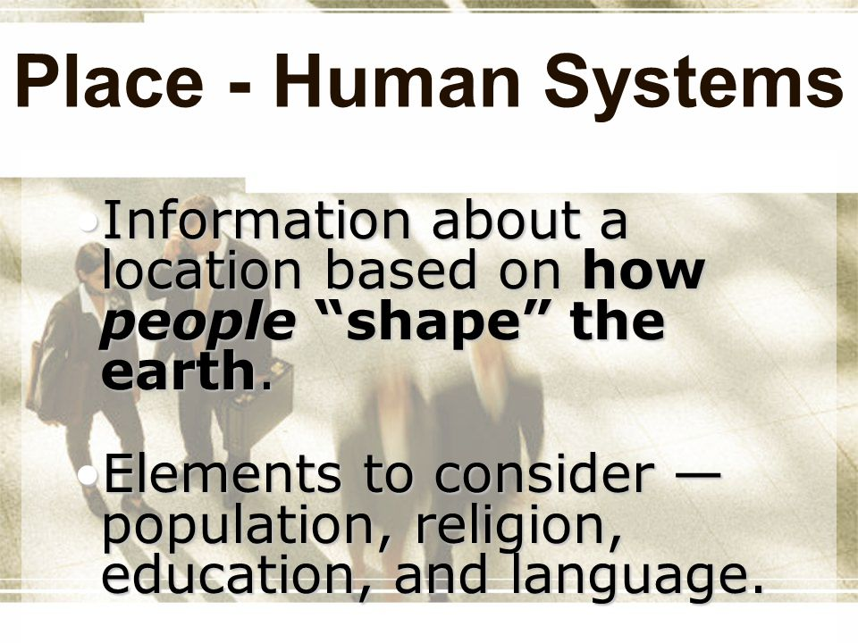 Place - Human Systems Information about a location based on how people shape the earth.