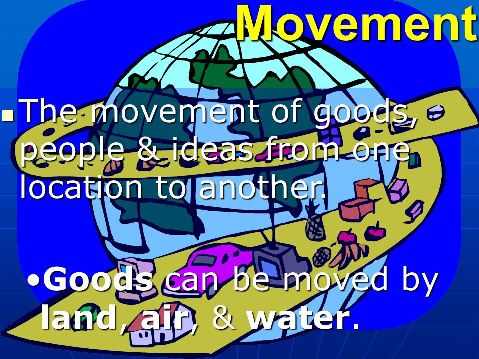 Movement The movement of goods, people & ideas from one location to another.