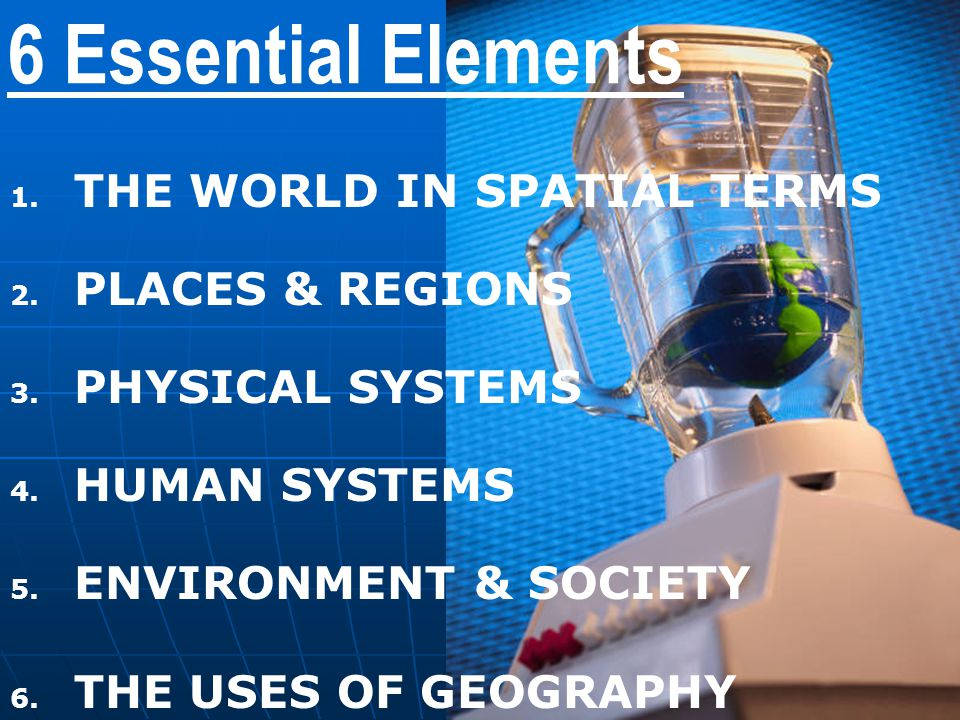 6 Essential Elements THE WORLD IN SPATIAL TERMS PLACES & REGIONS