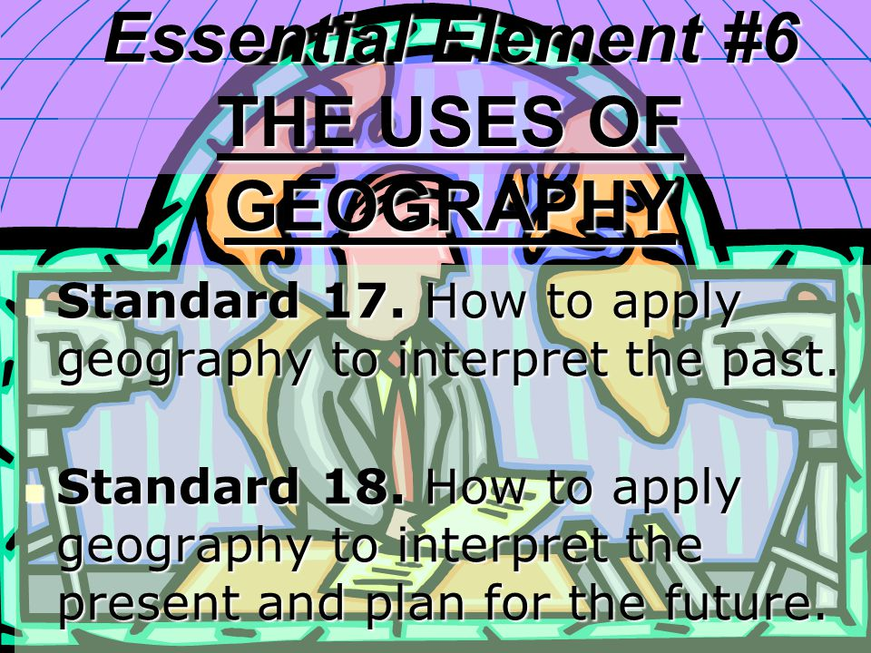 Essential Element #6 THE USES OF GEOGRAPHY