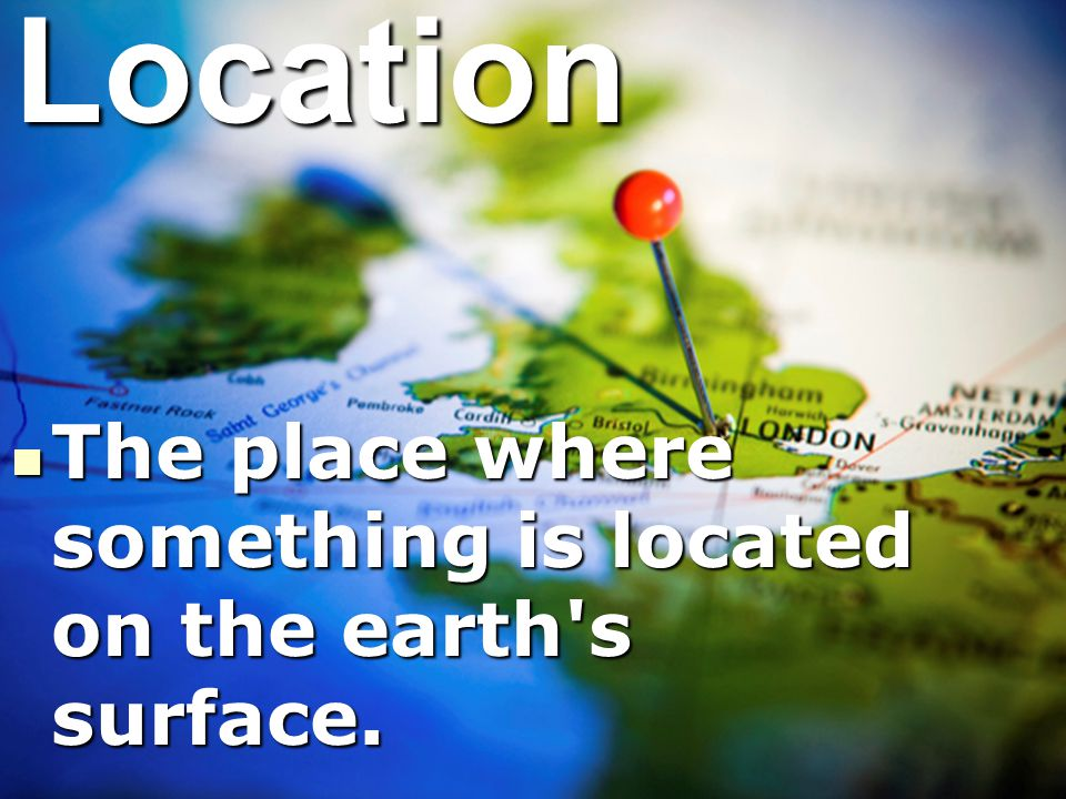 Location The place where something is located on the earth s surface.