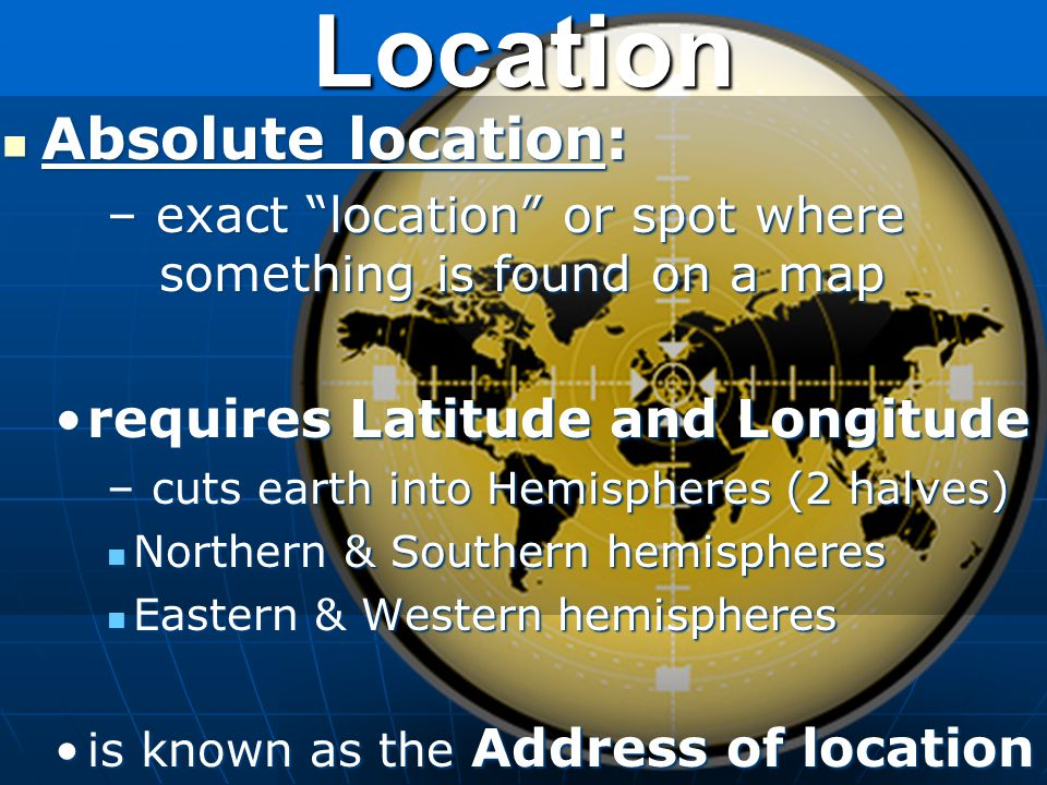 Location Absolute location: requires Latitude and Longitude