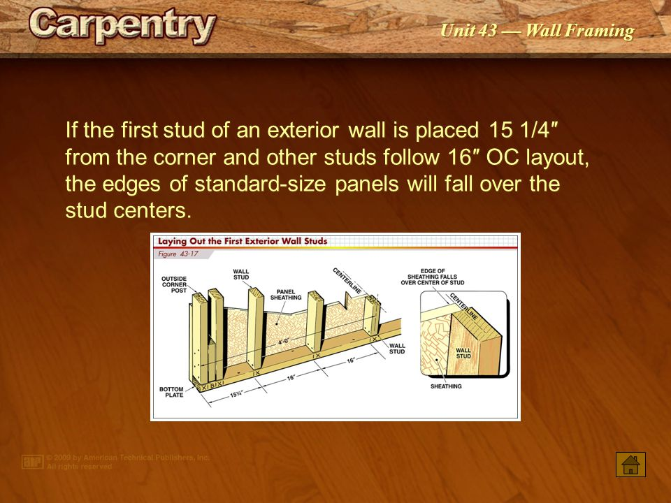 If the first stud of an exterior wall is placed 15 1/4″ from the corner and other studs follow 16″ OC layout, the edges of standard-size panels will fall over the stud centers.