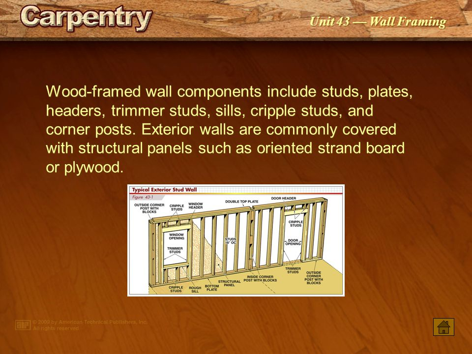 Wood-framed wall components include studs, plates, headers, trimmer studs, sills, cripple studs, and corner posts. Exterior walls are commonly covered with structural panels such as oriented strand board or plywood.