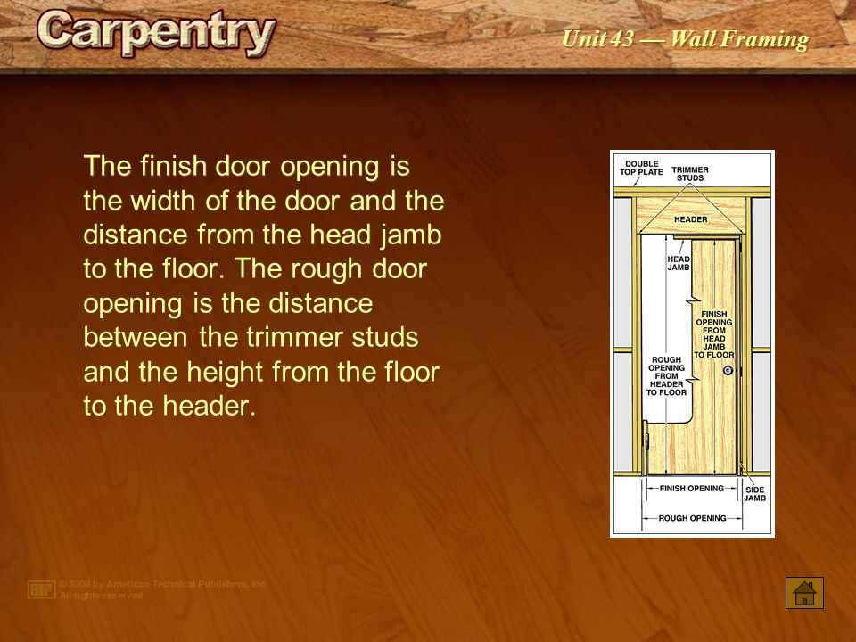 The finish door opening is the width of the door and the distance from the head jamb to the floor. The rough door opening is the distance between the trimmer studs and the height from the floor to the header.
