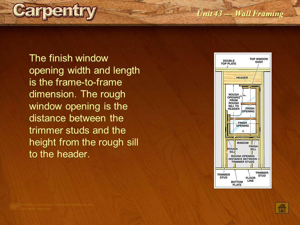 The finish window opening width and length is the frame-to-frame dimension. The rough window opening is the distance between the trimmer studs and the height from the rough sill to the header.