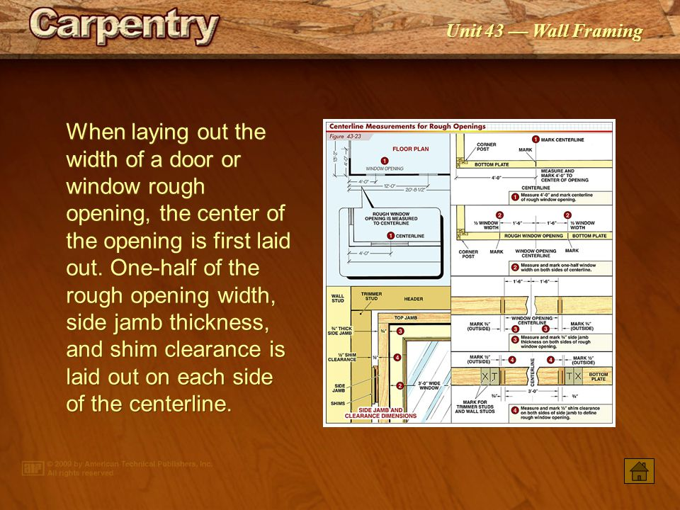 When laying out the width of a door or window rough opening, the center of the opening is first laid out. One-half of the rough opening width, side jamb thickness, and shim clearance is laid out on each side of the centerline.