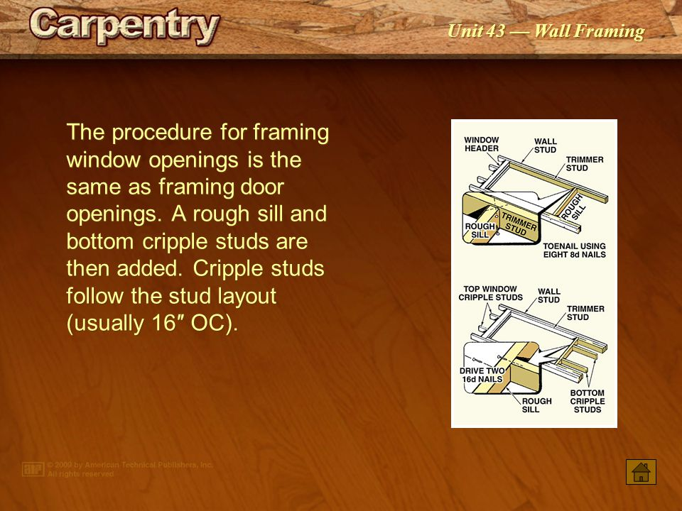 The procedure for framing window openings is the same as framing door openings. A rough sill and bottom cripple studs are then added. Cripple studs follow the stud layout (usually 16″ OC).