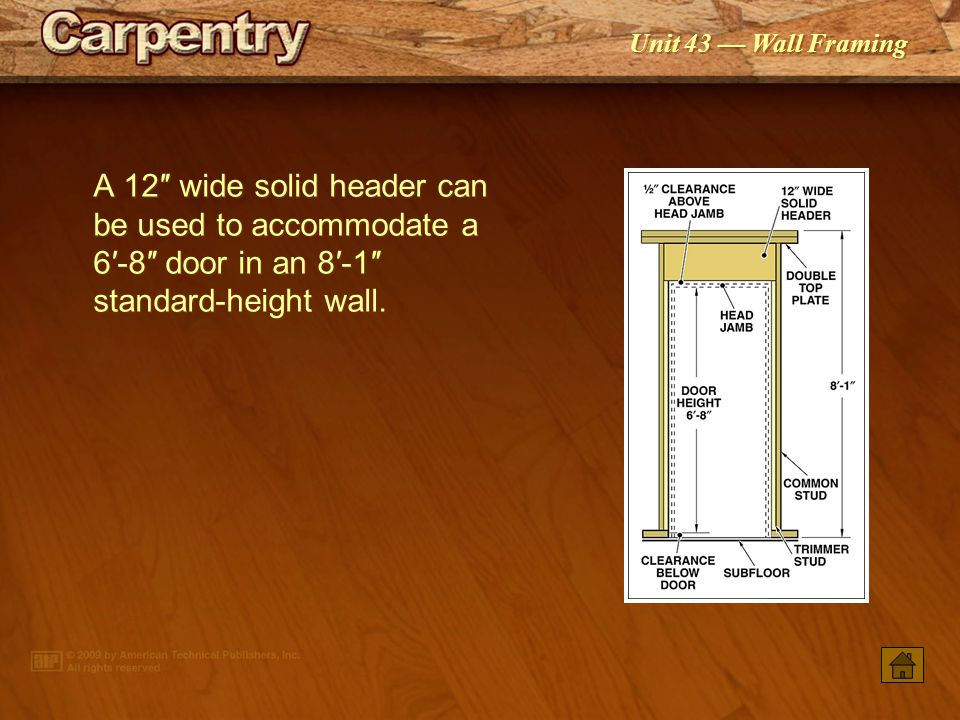 A 12″ wide solid header can be used to accommodate a 6′-8″ door in an 8′-1″ standard-height wall.