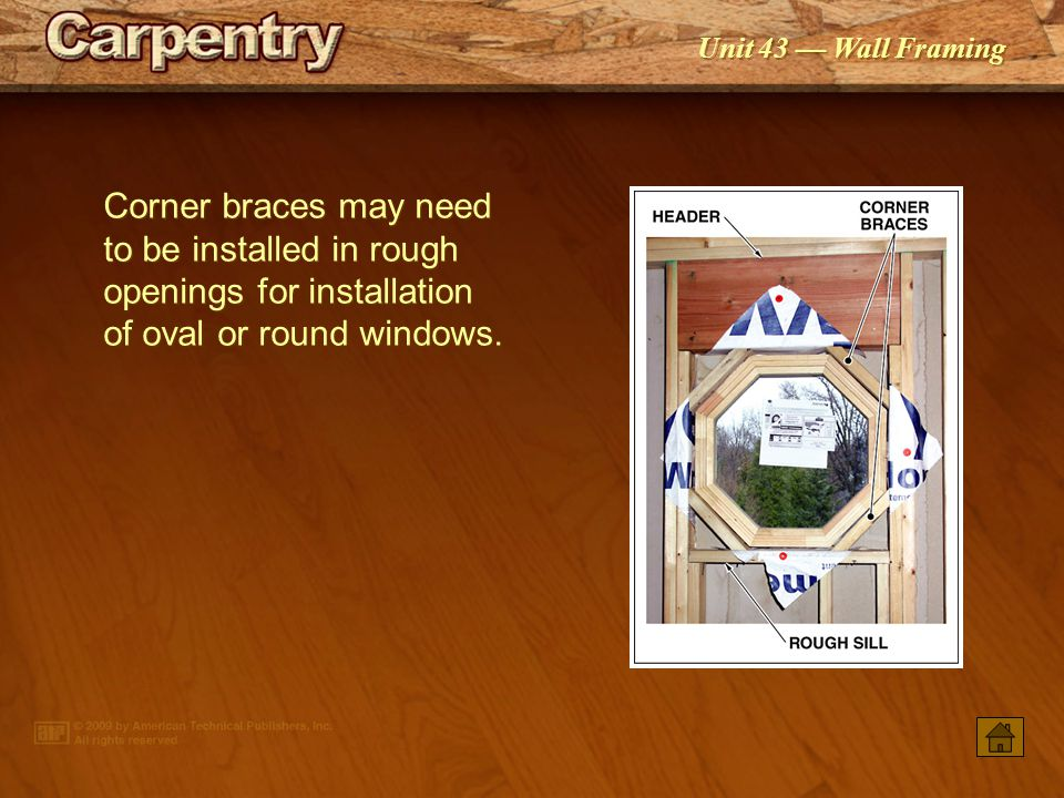 Corner braces may need to be installed in rough openings for installation of oval or round windows.