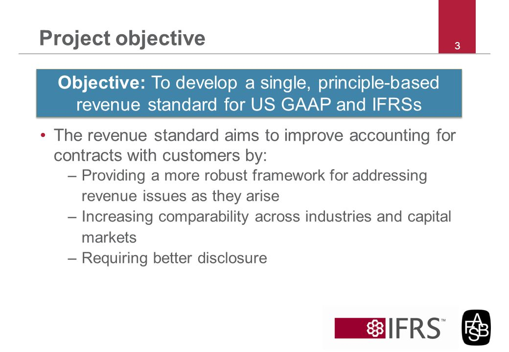 Project objective 3. Objective: To develop a single, principle-based revenue standard for US GAAP and IFRSs.