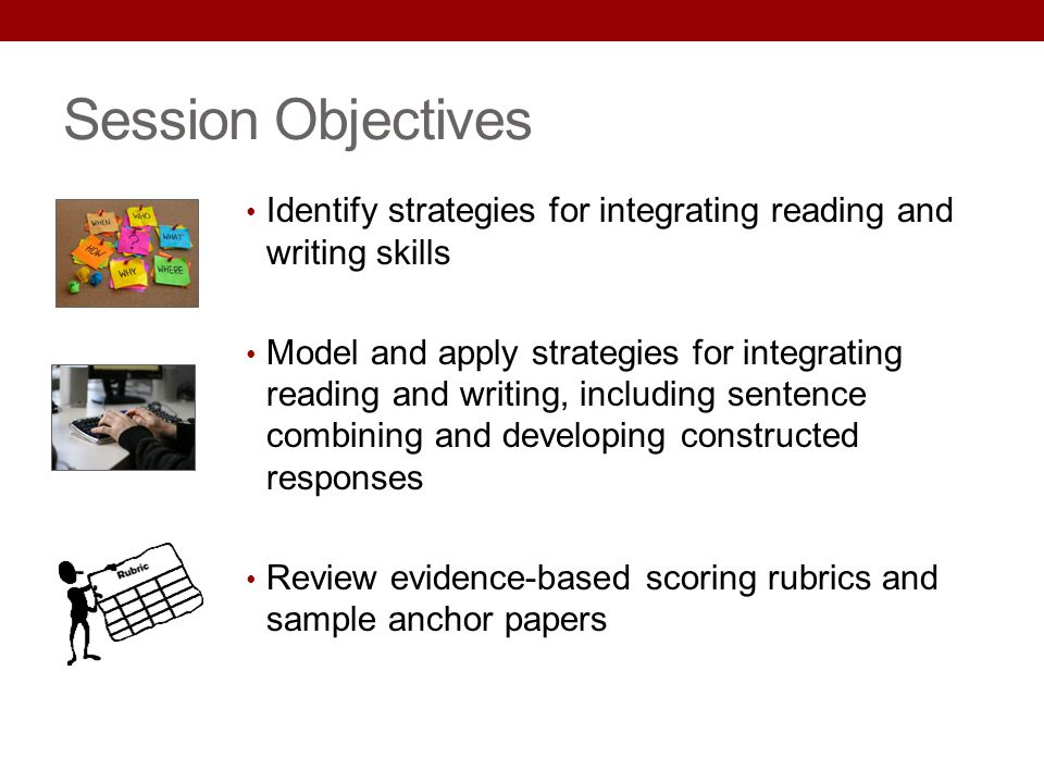 Session Objectives Identify strategies for integrating reading and writing skills.