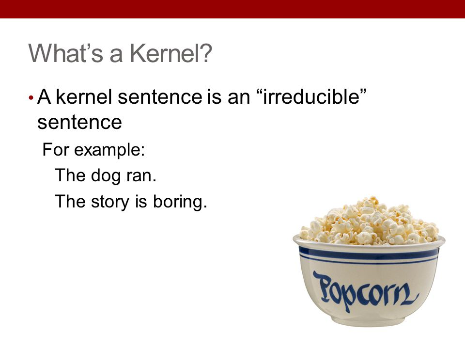 What's a Kernel A kernel sentence is an irreducible sentence