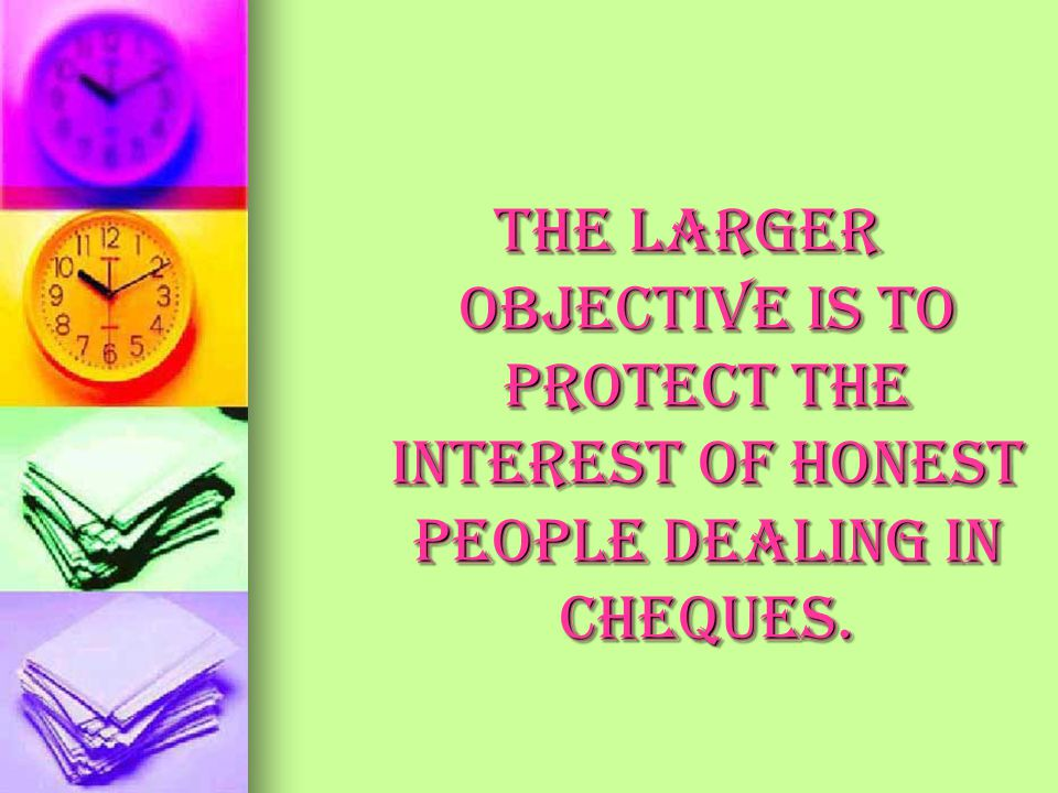 The larger objective is to protect the interest of honest people dealing in cheques.