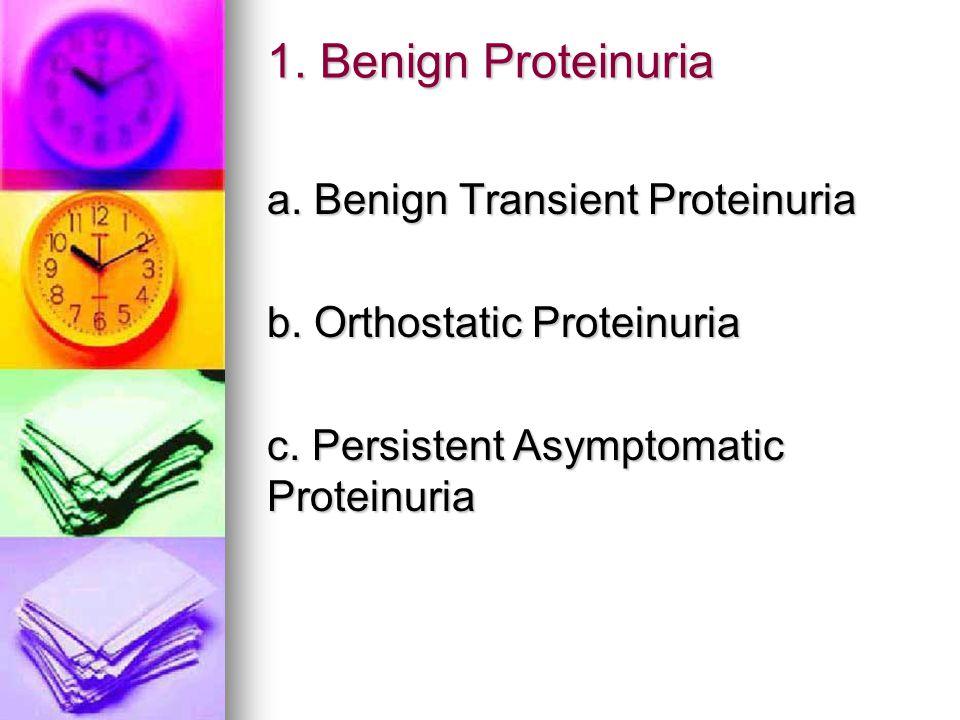 1. Benign Proteinuria a. Benign Transient Proteinuria