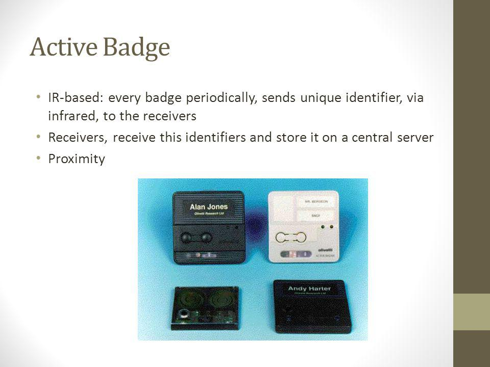 Active Badge IR-based: every badge periodically, sends unique identifier, via infrared, to the receivers.