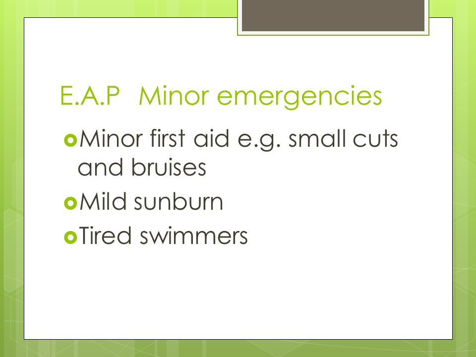 E.A.P Minor emergencies Minor first aid e.g. small cuts and bruises