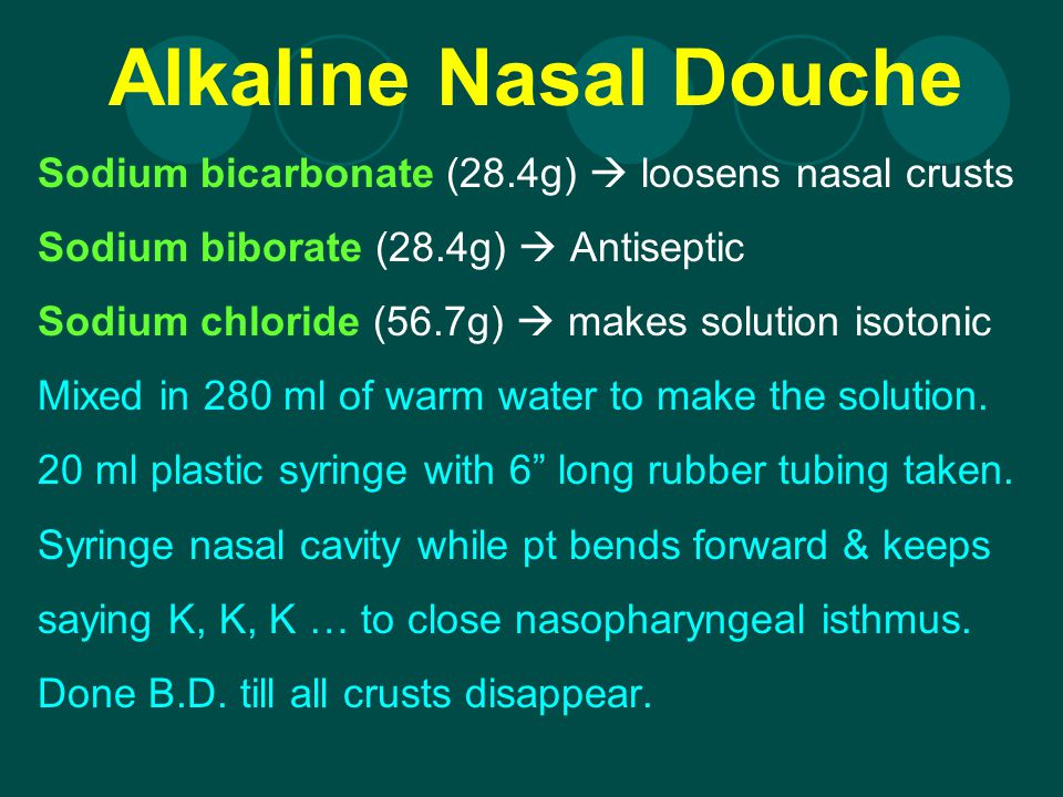 Alkaline Nasal Douche Sodium bicarbonate (28.4g)  loosens nasal crusts. Sodium biborate (28.4g)  Antiseptic.