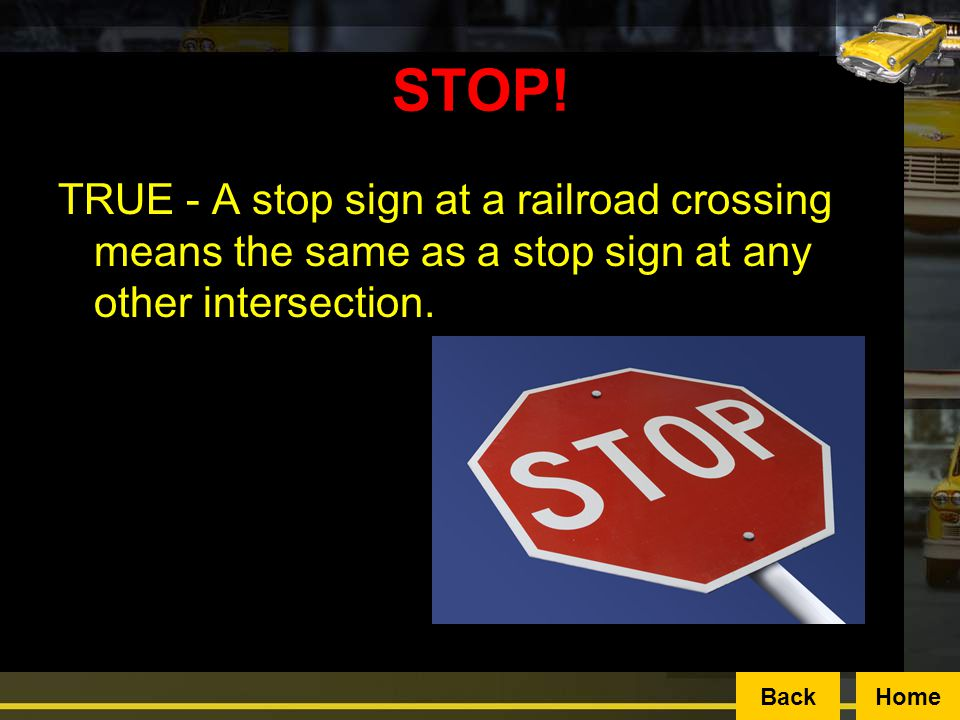 STOP! TRUE - A stop sign at a railroad crossing means the same as a stop sign at any other intersection.