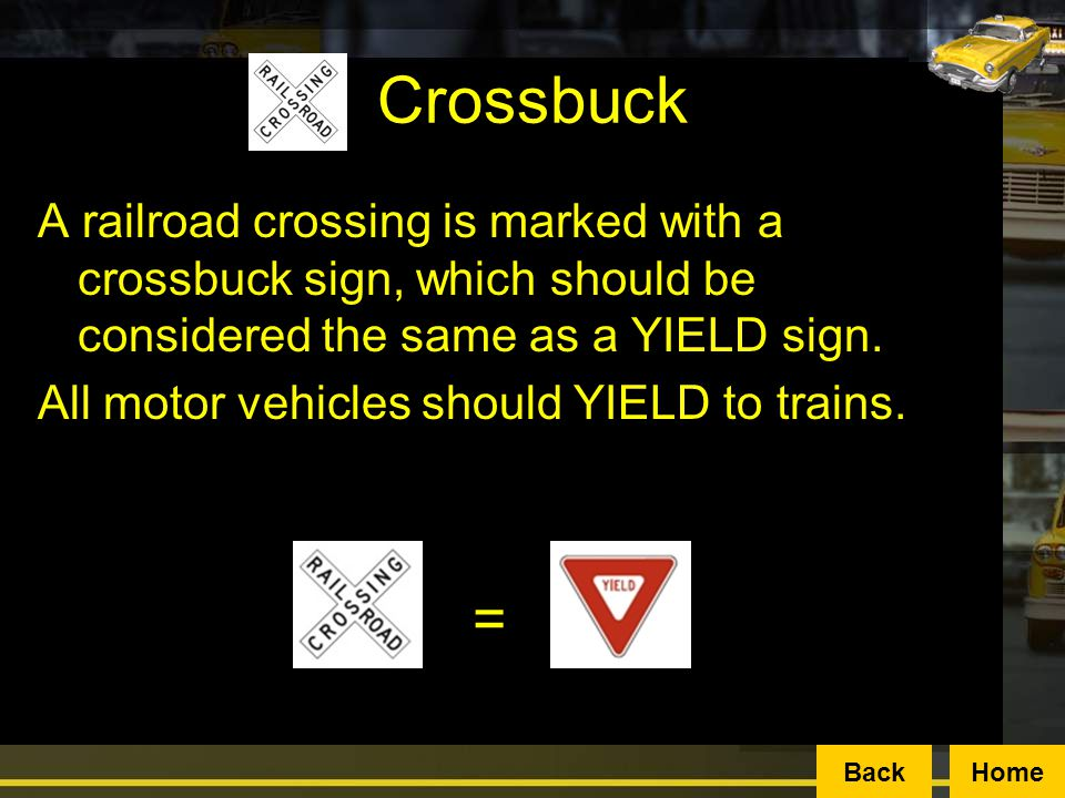Crossbuck A railroad crossing is marked with a crossbuck sign, which should be considered the same as a YIELD sign.