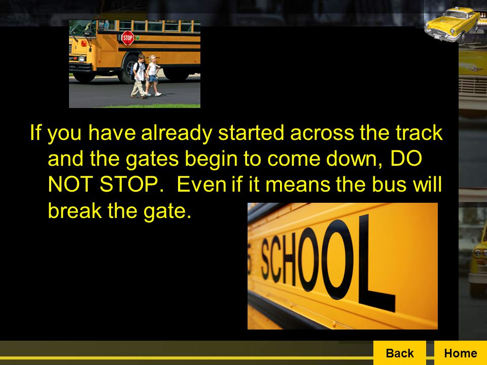 If you have already started across the track and the gates begin to come down, DO NOT STOP. Even if it means the bus will break the gate.