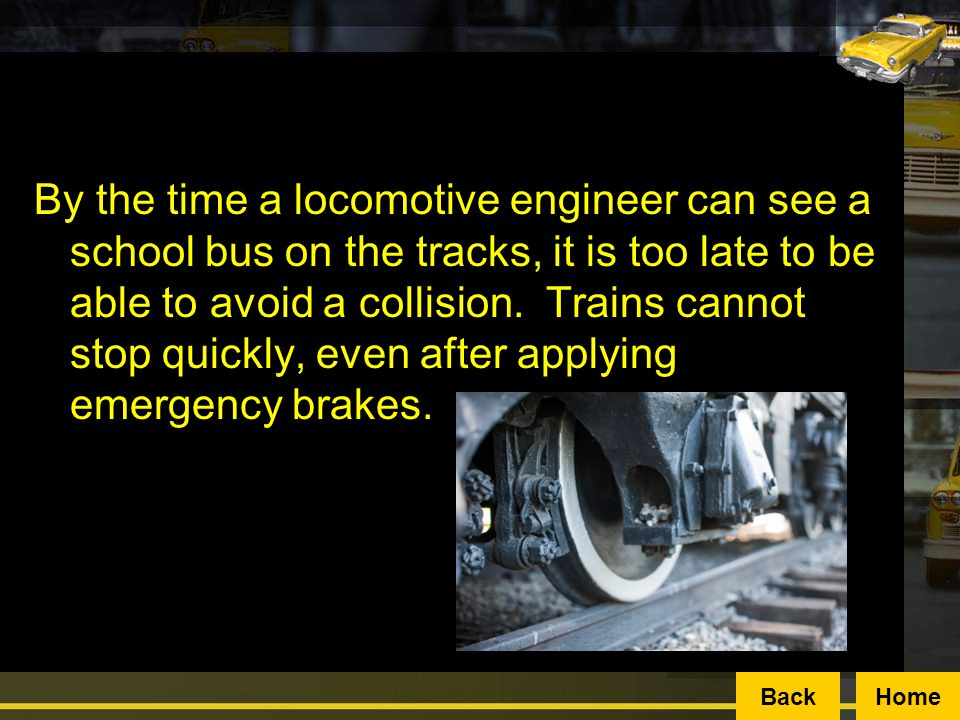 By the time a locomotive engineer can see a school bus on the tracks, it is too late to be able to avoid a collision. Trains cannot stop quickly, even after applying emergency brakes.
