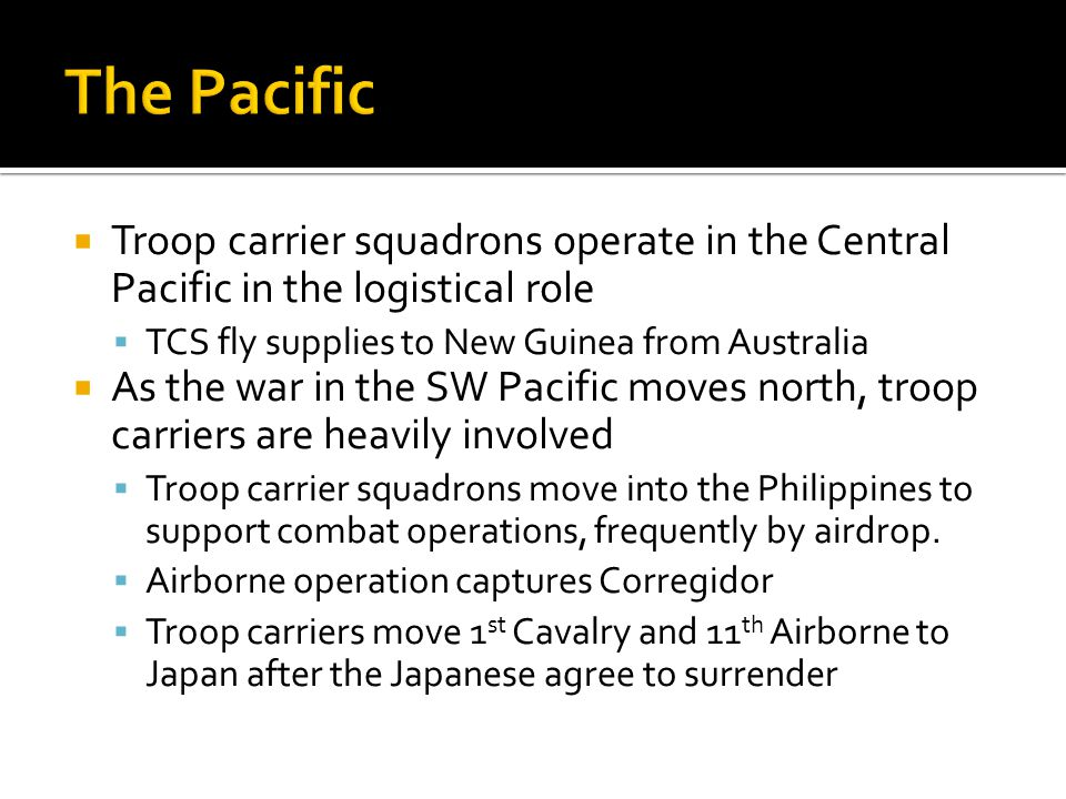 The Pacific Troop carrier squadrons operate in the Central Pacific in the logistical role. TCS fly supplies to New Guinea from Australia.