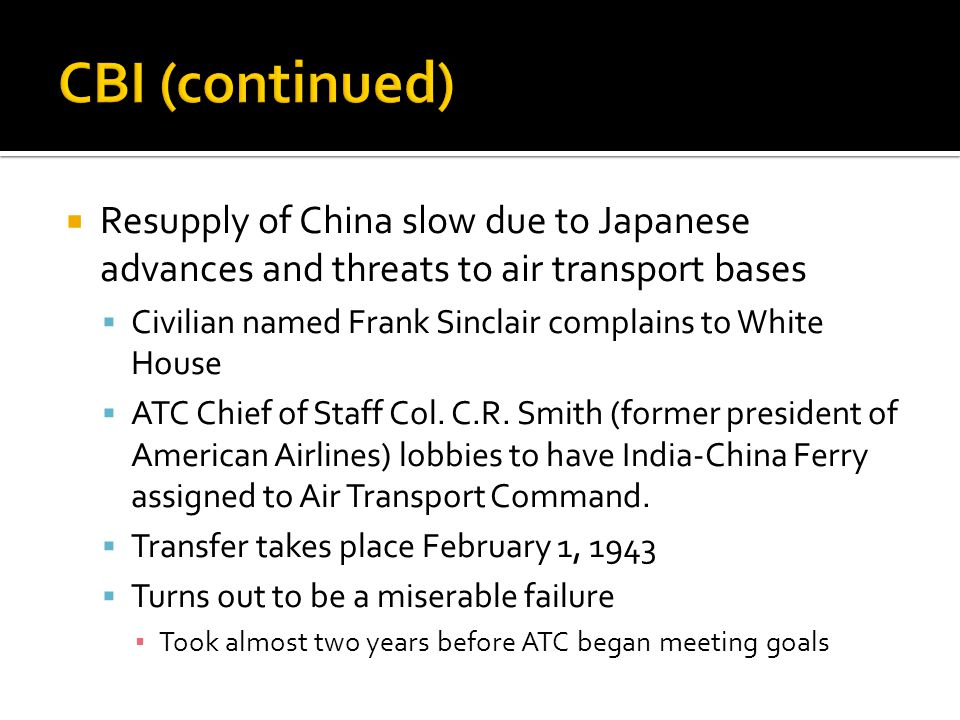 CBI (continued) Resupply of China slow due to Japanese advances and threats to air transport bases.