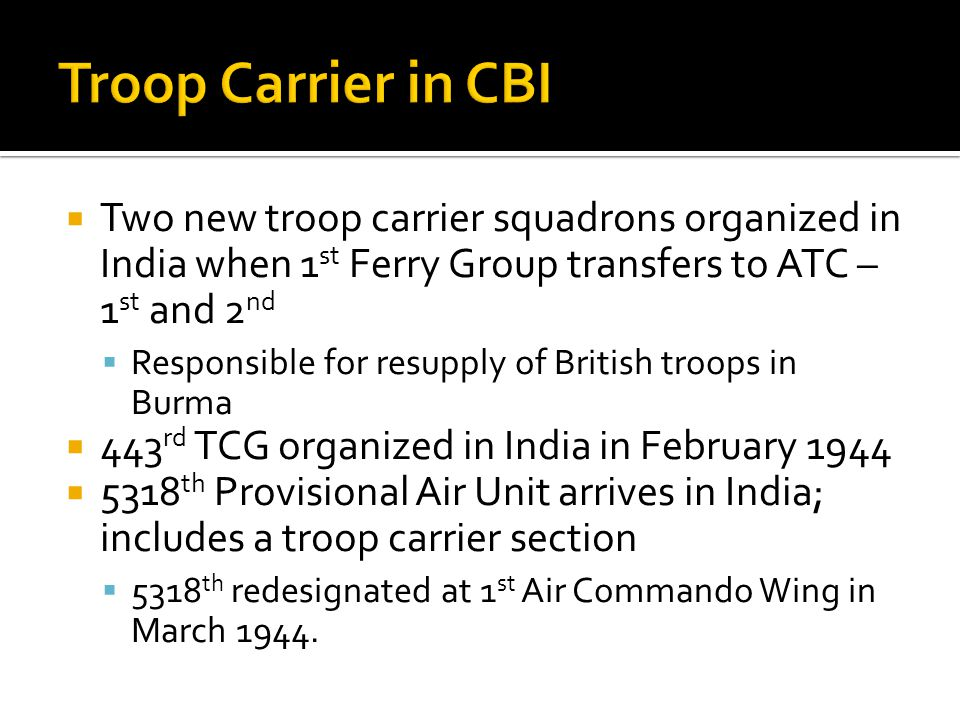 Troop Carrier in CBI Two new troop carrier squadrons organized in India when 1st Ferry Group transfers to ATC – 1st and 2nd.